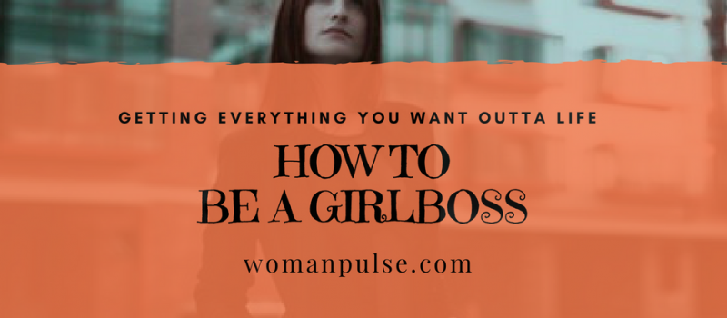 How To Be A GirlBoss And Get What You Want From Life!