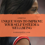 Unique Ways To Improve Your Self-Esteem & Well Being