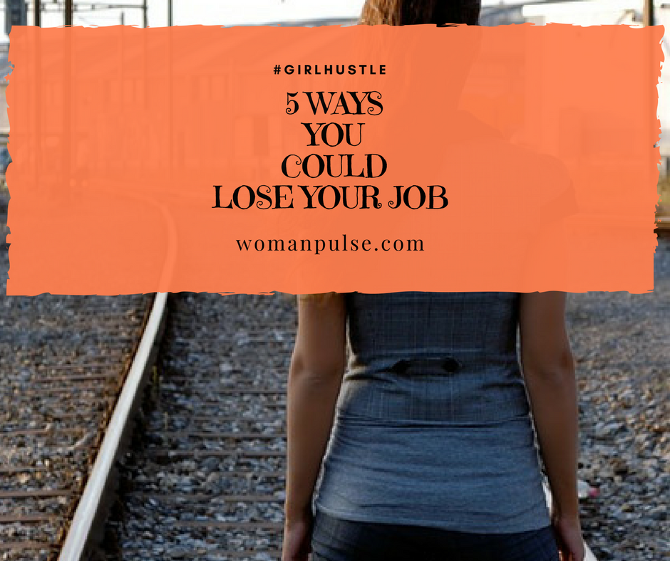 Girlhustle: 5 Ways You Could Lose Your Job
