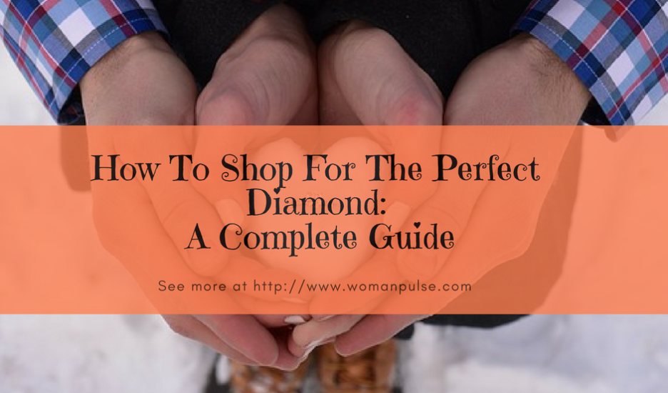 How To Shop For The Perfect Diamond: A Complete Guide