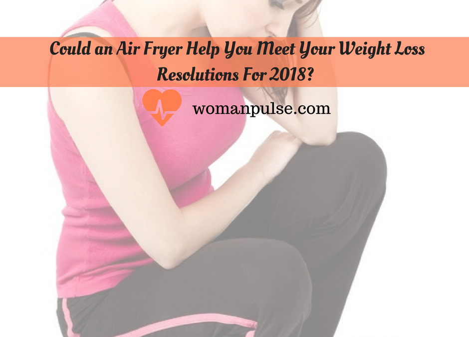 Could an Air Fryer Help You Meet Your Weight Loss Resolutions For 2018?